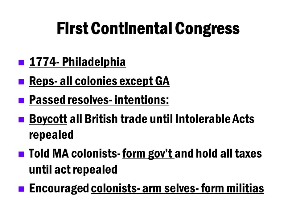 First Continental Congress 1774- Philadelphia Reps- all colonies except GA Passed resolves- intentions: Boycott all British trade until Intolerable Ac