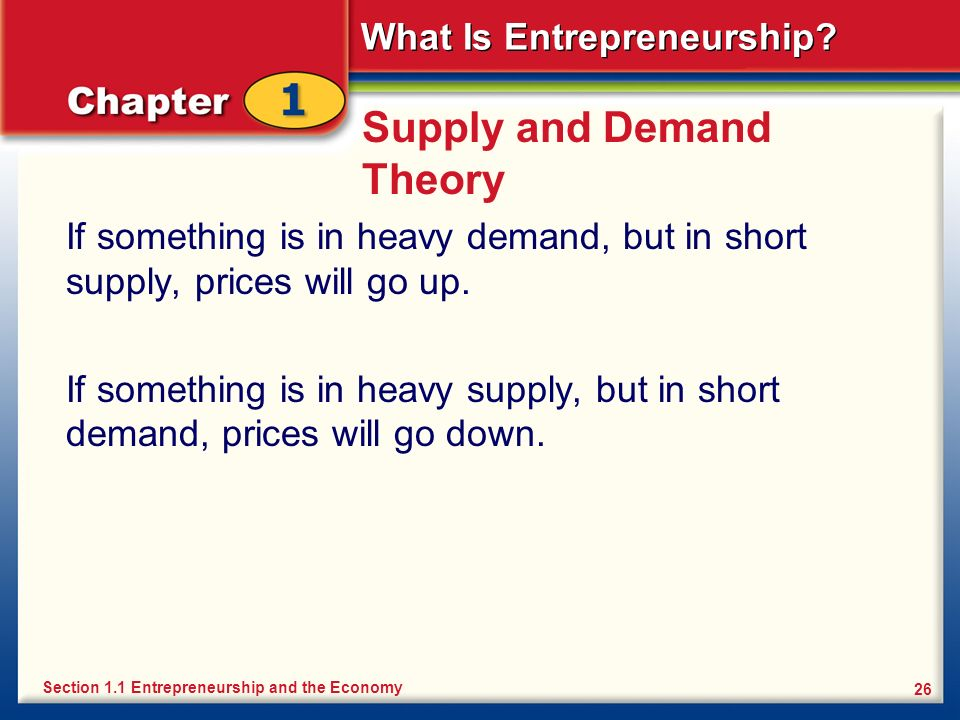 What Is Entrepreneurship? 26 Supply and Demand Theory If something is in heavy demand, but in short supply, prices will go up. If something is in heav