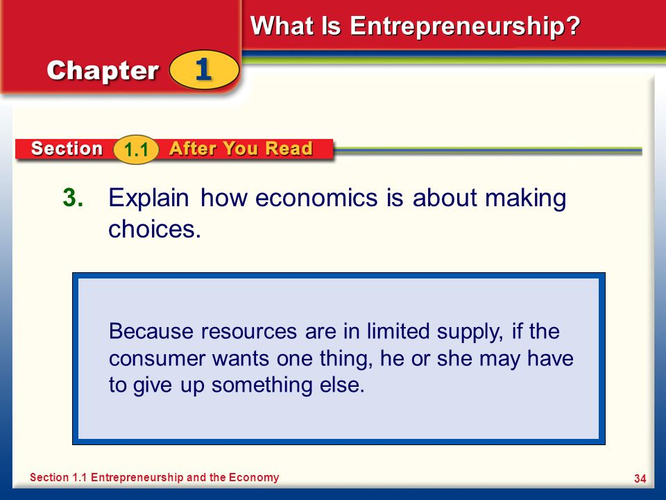 What Is Entrepreneurship? 34 3. Explain how economics is about making choices. Section 1.1 Entrepreneurship and the Economy 1.1 Because resources are