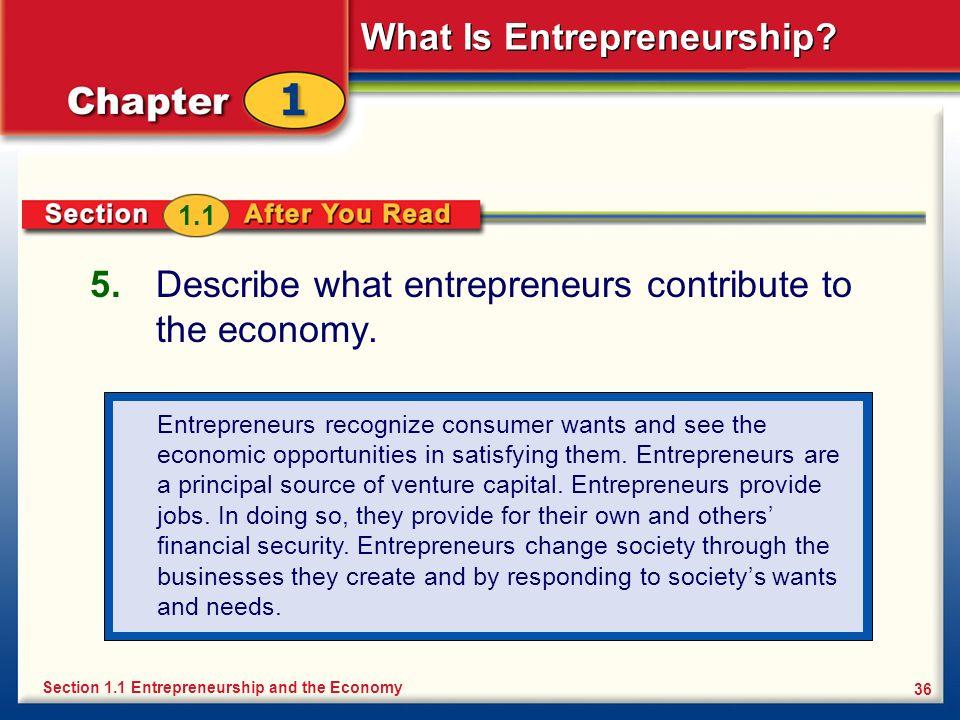 What Is Entrepreneurship? 36 5. Describe what entrepreneurs contribute to the economy. Section 1.1 Entrepreneurship and the Economy 1.1 Entrepreneurs