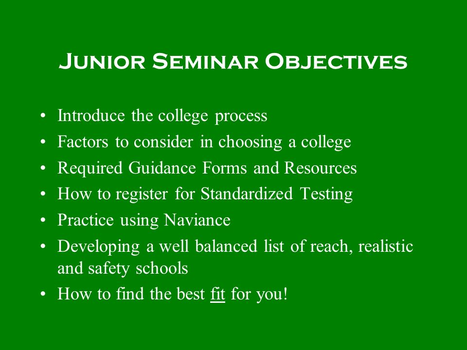Junior Seminar Objectives Introduce the college process Factors to consider in choosing a college Required Guidance Forms and Resources How to registe