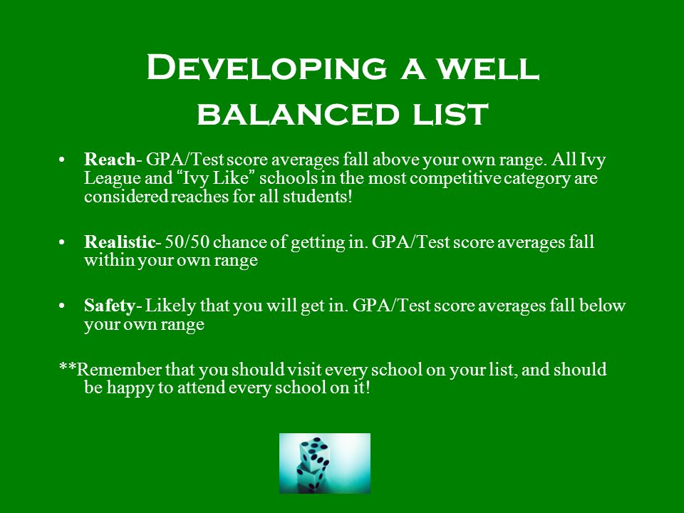 Developing a well balanced list Reach- GPA/Test score averages fall above your own range. All Ivy League and Ivy Like schools in the most competitive