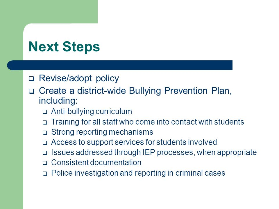 Next Steps Revise/adopt policy Create a district-wide Bullying Prevention Plan, including: Anti-bullying curriculum Training for all staff who come into contact with students Strong reporting mechanisms Access to support services for students involved Issues addressed through IEP processes, when appropriate Consistent documentation Police investigation and reporting in criminal cases