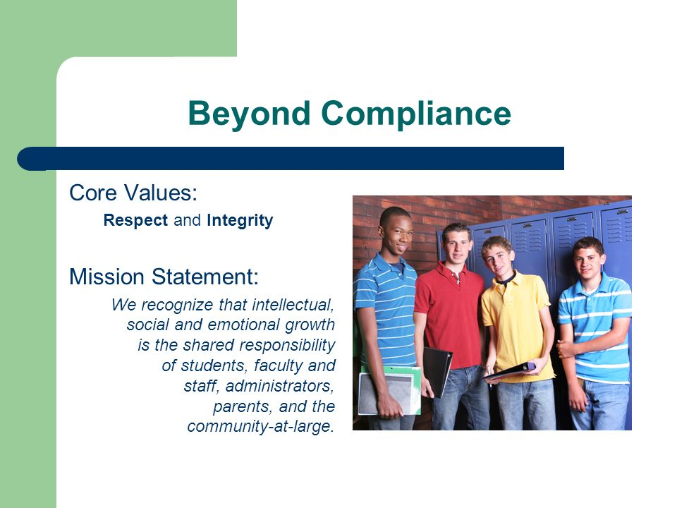 Beyond Compliance Core Values: Respect and Integrity Mission Statement: We recognize that intellectual, social and emotional growth is the shared responsibility of students, faculty and staff, administrators, parents, and the community-at-large.