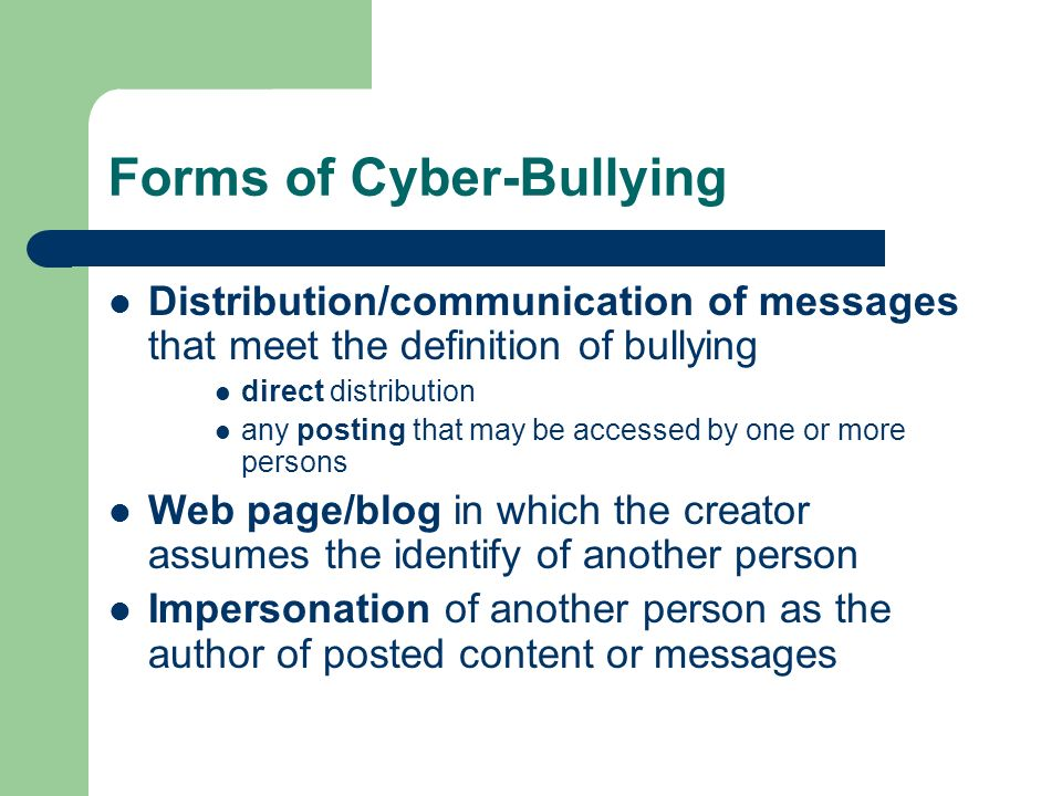 Forms of Cyber-Bullying Distribution/communication of messages that meet the definition of bullying direct distribution any posting that may be accessed by one or more persons Web page/blog in which the creator assumes the identify of another person Impersonation of another person as the author of posted content or messages