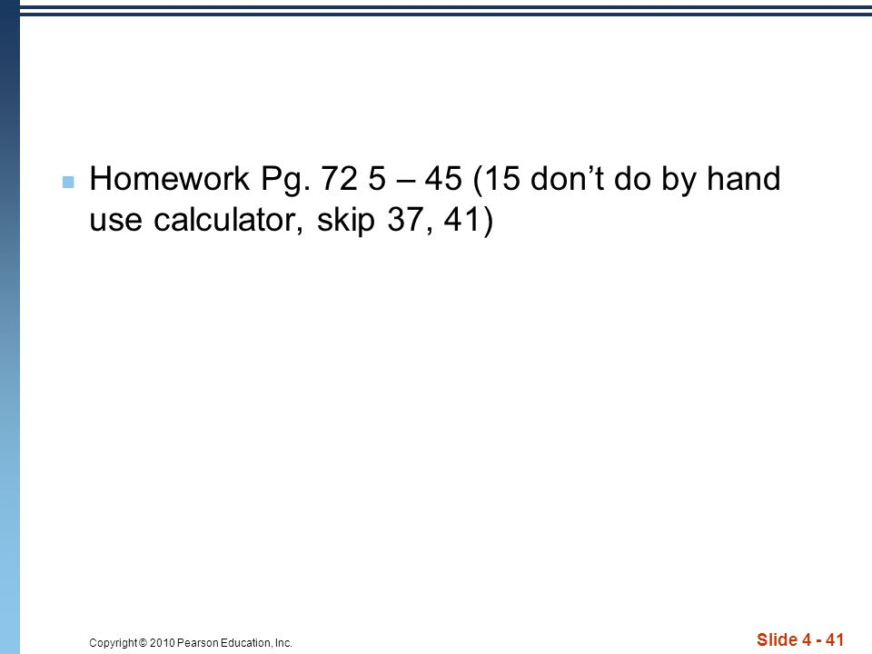 Copyright © 2010 Pearson Education, Inc. Slide 4 - 41 Homework Pg.