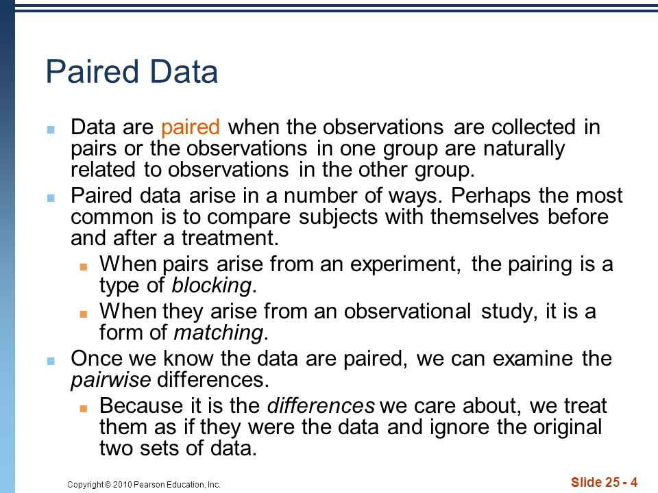 Copyright © 2010 Pearson Education, Inc. Slide 25 - 4 Paired Data Data are paired when the observations are collected in pairs or the observations in