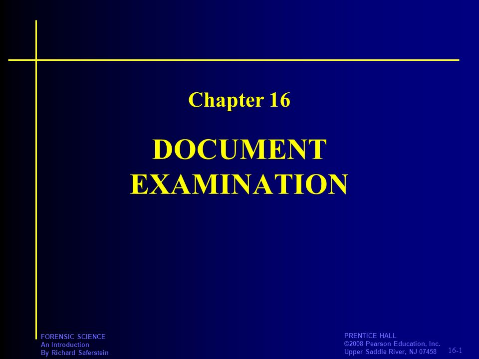 16-1 PRENTICE HALL ©2008 Pearson Education, Inc. Upper Saddle River, NJ 07458 FORENSIC SCIENCE An Introduction By Richard Saferstein DOCUMENT EXAMINAT