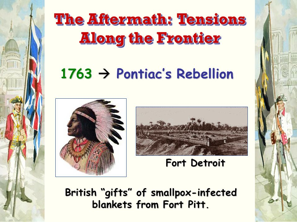 1763 Pontiacs Rebellion Fort Detroit British gifts of smallpox-infected blankets from Fort Pitt. The Aftermath: Tensions Along the Frontier