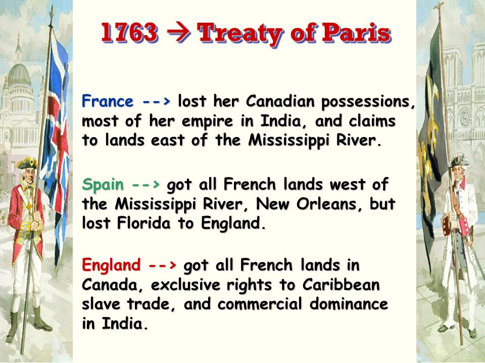 France --> lost her Canadian possessions, most of her empire in India, and claims to lands east of the Mississippi River. Spain --> got all French lan