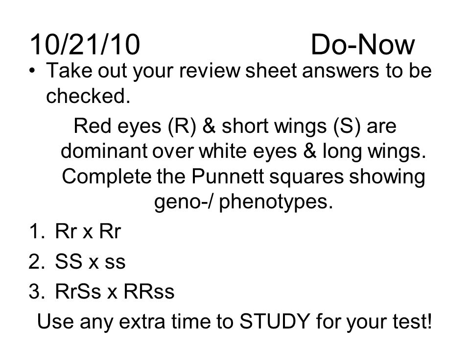 10/21/10Do-Now Take out your review sheet answers to be checked. Red eyes (R) & short wings (S) are dominant over white eyes & long wings. Complete th
