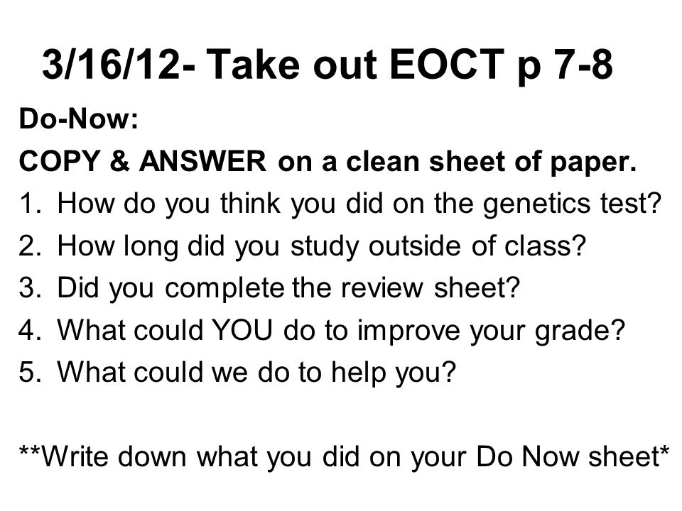 3/16/12- Take out EOCT p 7-8 Do-Now: COPY & ANSWER on a clean sheet of paper. 1.How do you think you did on the genetics test? 2.How long did you stud