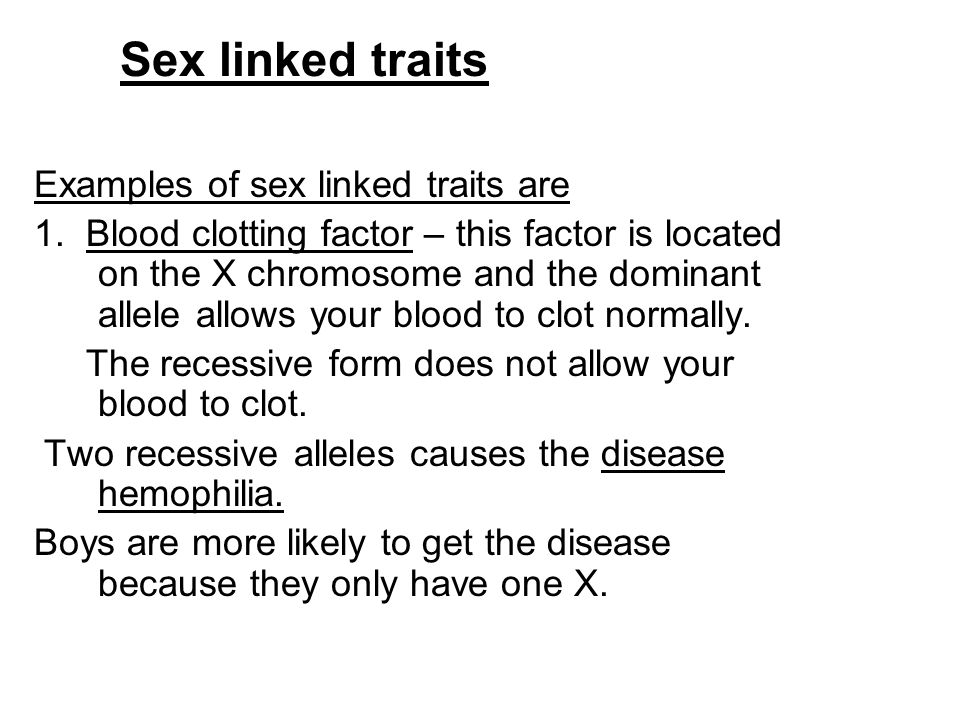 Sex linked traits Examples of sex linked traits are 1. Blood clotting factor – this factor is located on the X chromosome and the dominant allele allo
