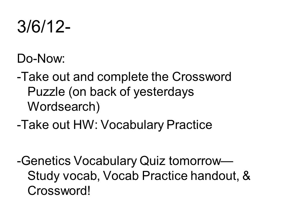 3/6/12- Do-Now: -Take out and complete the Crossword Puzzle (on back of yesterdays Wordsearch) -Take out HW: Vocabulary Practice -Genetics Vocabulary