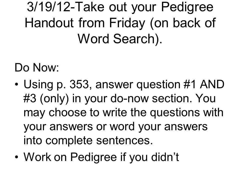 3/19/12-Take out your Pedigree Handout from Friday (on back of Word Search). Do Now: Using p. 353, answer question #1 AND #3 (only) in your do-now sec