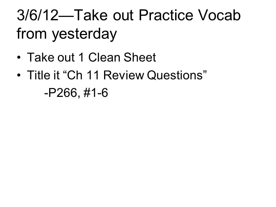 3/6/12Take out Practice Vocab from yesterday Take out 1 Clean Sheet Title it Ch 11 Review Questions -P266, #1-6