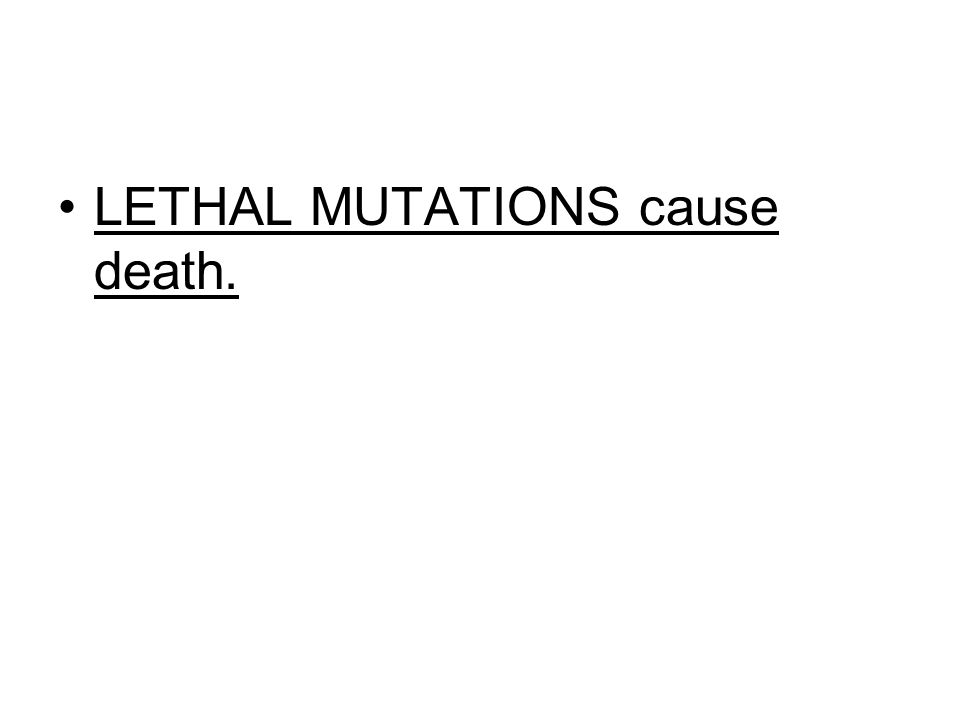 LETHAL MUTATIONS cause death.