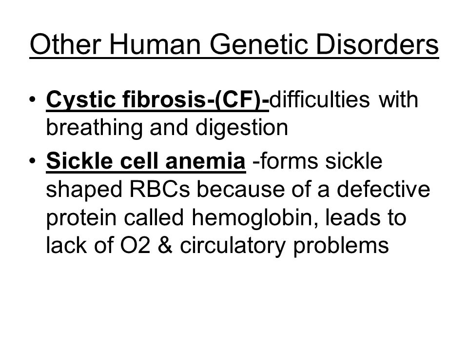 Other Human Genetic Disorders Cystic fibrosis-(CF)-difficulties with breathing and digestion Sickle cell anemia -forms sickle shaped RBCs because of a