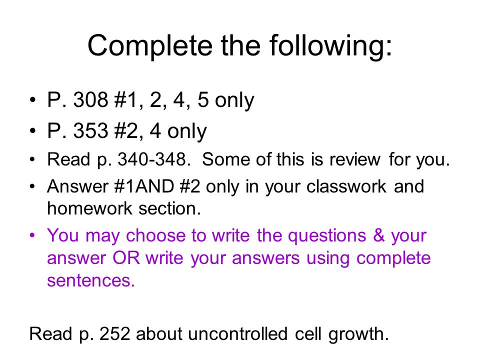 Complete the following: P. 308 #1, 2, 4, 5 only P. 353 #2, 4 only Read p. 340-348. Some of this is review for you. Answer #1AND #2 only in your classw