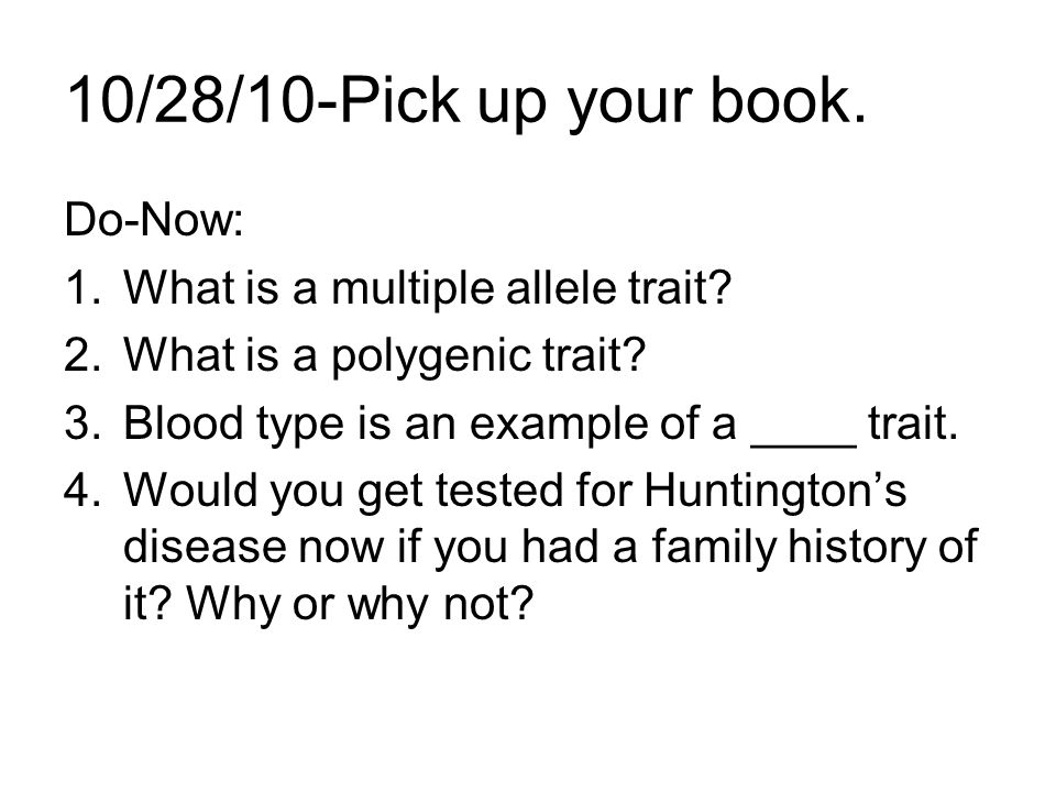 10/28/10-Pick up your book. Do-Now: 1.What is a multiple allele trait? 2.What is a polygenic trait? 3.Blood type is an example of a ____ trait. 4.Woul