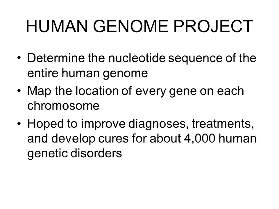 HUMAN GENOME PROJECT Determine the nucleotide sequence of the entire human genome Map the location of every gene on each chromosome Hoped to improve d