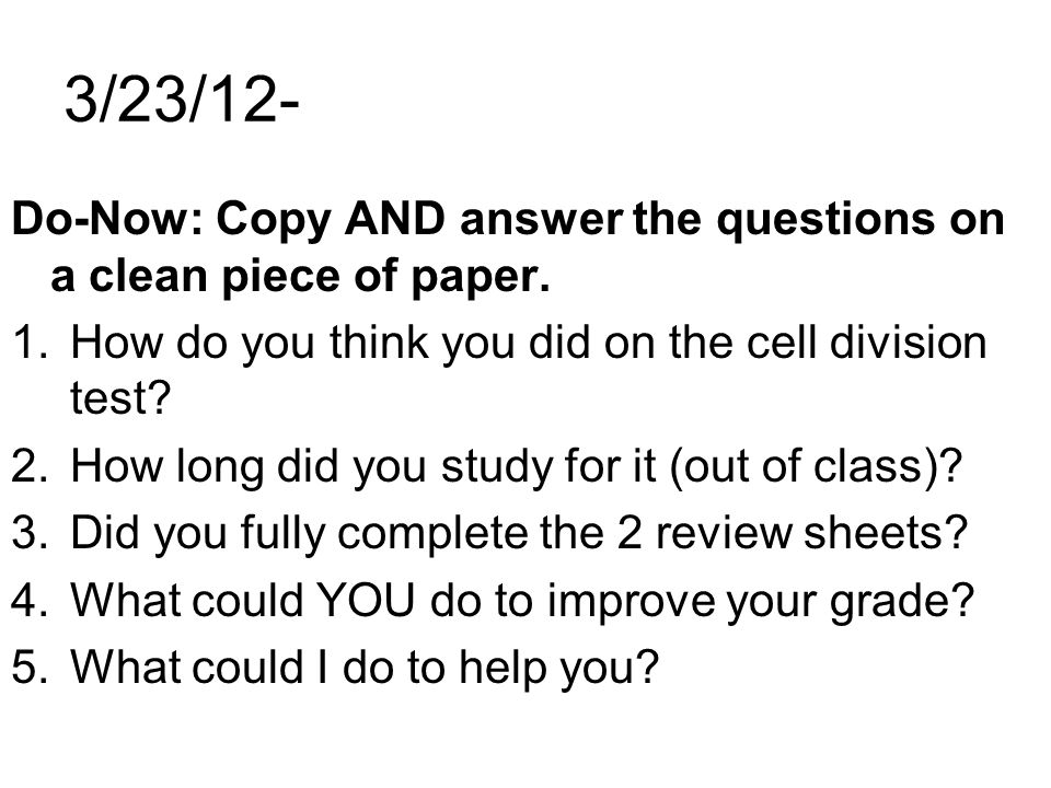 3/23/12- Do-Now: Copy AND answer the questions on a clean piece of paper. 1.How do you think you did on the cell division test? 2.How long did you stu