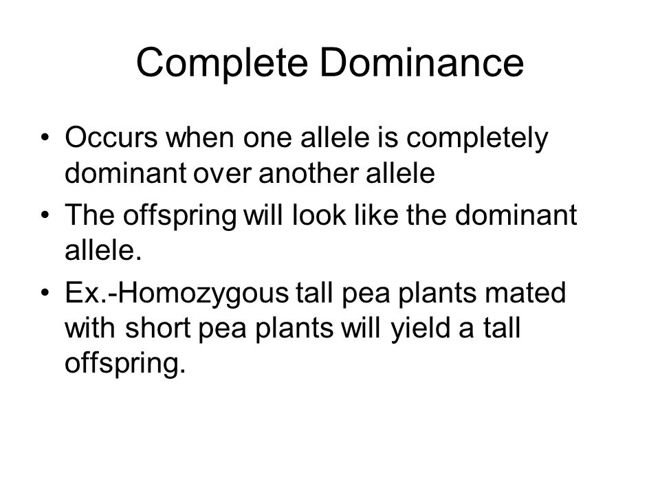Complete Dominance Occurs when one allele is completely dominant over another allele The offspring will look like the dominant allele. Ex.-Homozygous
