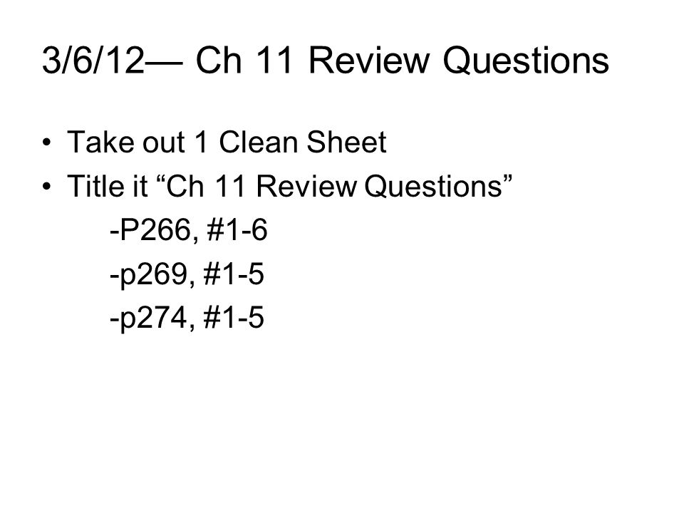 3/6/12 Ch 11 Review Questions Take out 1 Clean Sheet Title it Ch 11 Review Questions -P266, #1-6 -p269, #1-5 -p274, #1-5