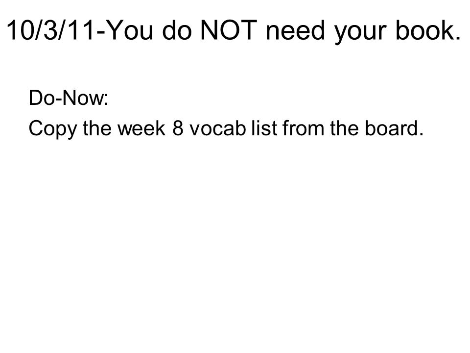 10/3/11-You do NOT need your book. Do-Now: Copy the week 8 vocab list from the board.