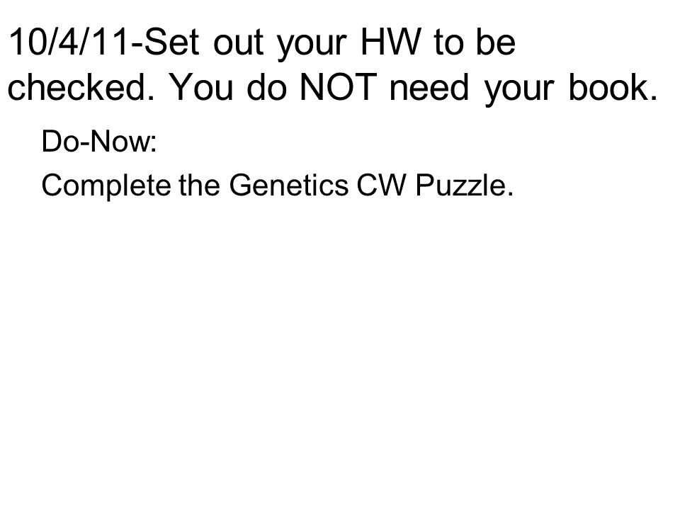10/4/11-Set out your HW to be checked. You do NOT need your book. Do-Now: Complete the Genetics CW Puzzle.