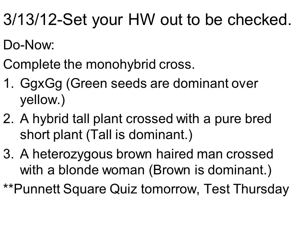 3/13/12-Set your HW out to be checked. Do-Now: Complete the monohybrid cross. 1.GgxGg (Green seeds are dominant over yellow.) 2.A hybrid tall plant cr
