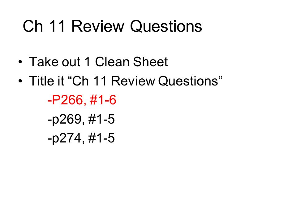 Ch 11 Review Questions Take out 1 Clean Sheet Title it Ch 11 Review Questions -P266, #1-6 -p269, #1-5 -p274, #1-5