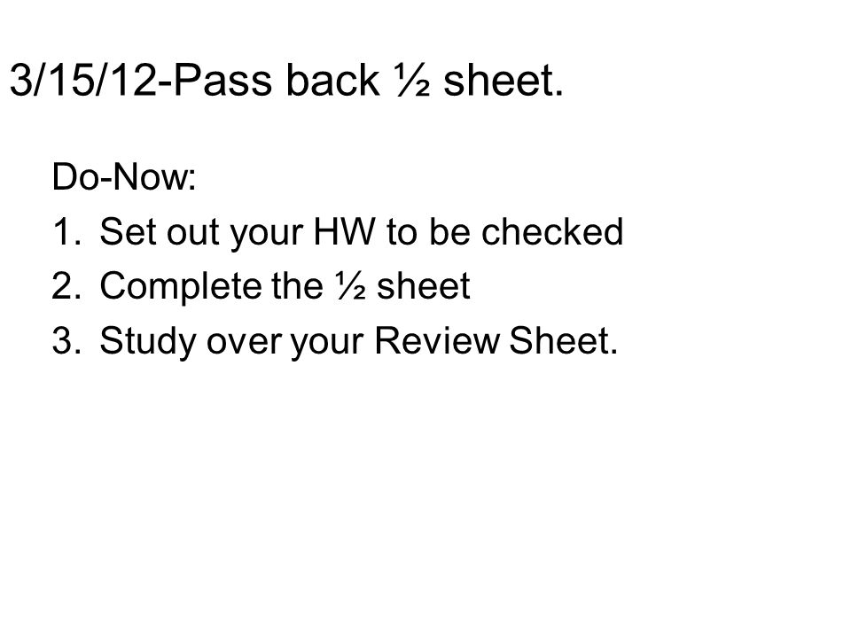3/15/12-Pass back ½ sheet. Do-Now: 1.Set out your HW to be checked 2.Complete the ½ sheet 3.Study over your Review Sheet.
