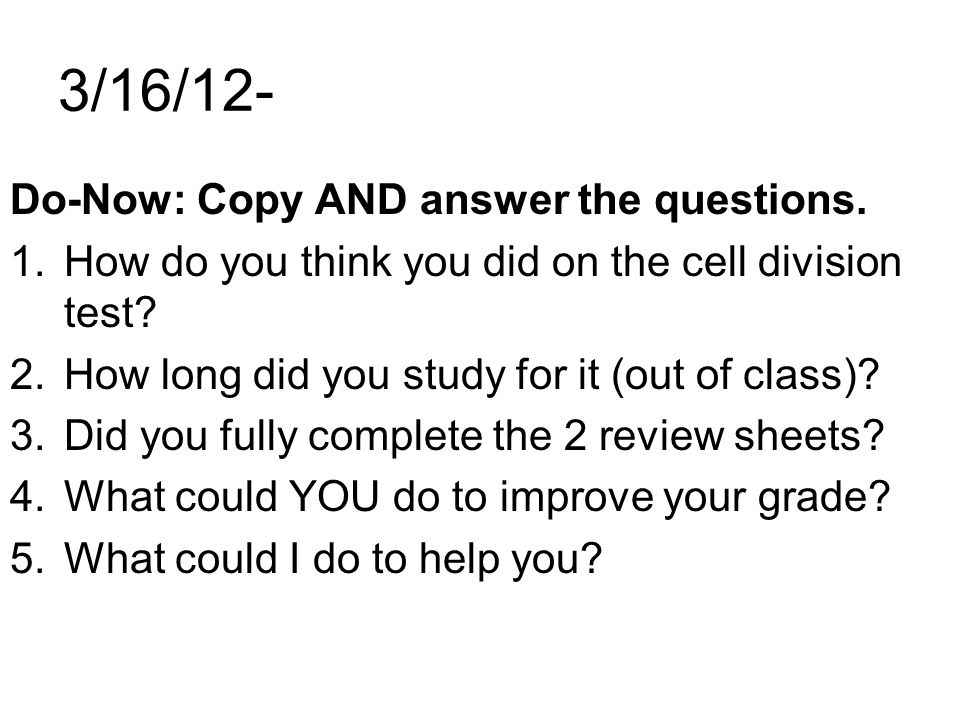 3/16/12- Do-Now: Copy AND answer the questions. 1.How do you think you did on the cell division test? 2.How long did you study for it (out of class)?