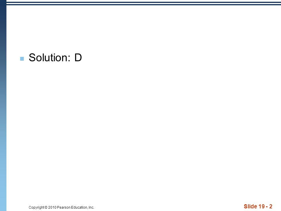 Copyright © 2010 Pearson Education, Inc. Slide Solution: D