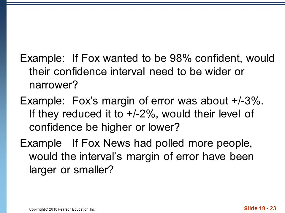 Copyright © 2010 Pearson Education, Inc. Slide 19 - 23 Example: If Fox wanted to be 98% confident, would their confidence interval need to be wider or