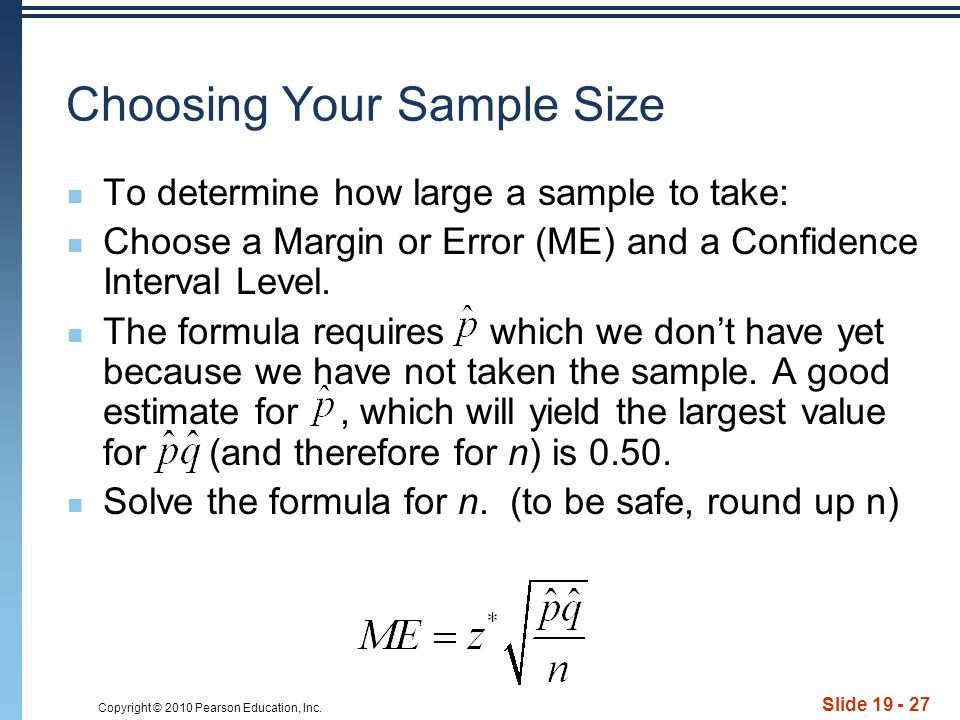 Copyright © 2010 Pearson Education, Inc. Slide 19 - 27 Choosing Your Sample Size To determine how large a sample to take: Choose a Margin or Error (ME
