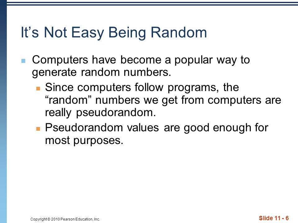Copyright © 2010 Pearson Education, Inc. Slide 11 - 6 Its Not Easy Being Random Computers have become a popular way to generate random numbers. Since