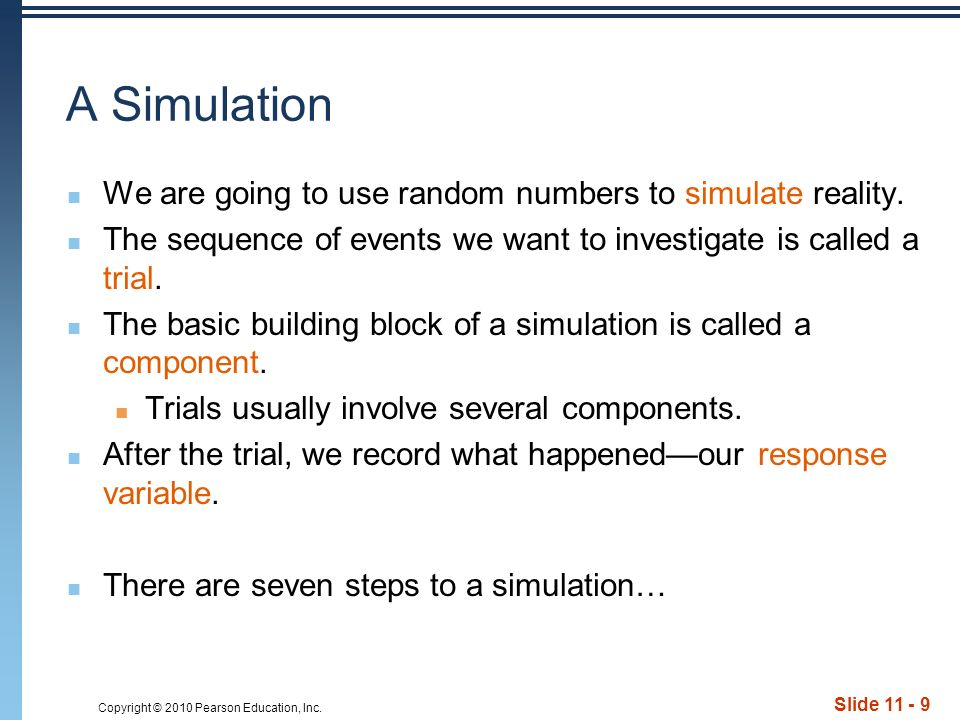 Copyright © 2010 Pearson Education, Inc. Slide 11 - 9 A Simulation We are going to use random numbers to simulate reality. The sequence of events we w