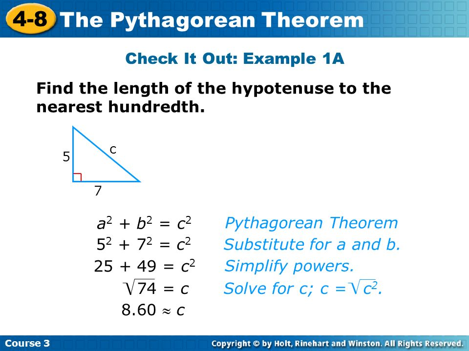 Course 3 4-8 The Pythagorean Theorem Check It Out: Example 1A 5 7 c 8.60 c Pythagorean Theorem Substitute for a and b. a 2 + b 2 = c 2 5 2 + 7 2 = c 2