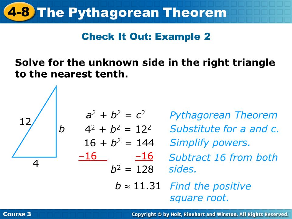 Course 3 4-8 The Pythagorean Theorem Check It Out: Example 2 b 11.31 12 4 b a 2 + b 2 = c 2 4 2 + b 2 = 12 2 16 + b 2 = 144 –16 b 2 = 128 Find the pos
