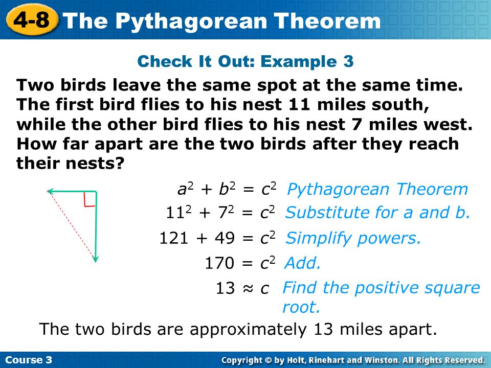 Course 3 4-8 The Pythagorean Theorem Check It Out: Example 3 a 2 + b 2 = c 2 11 2 + 7 2 = c 2 121 + 49 = c 2 170 = c 2 13 c Find the positive square r