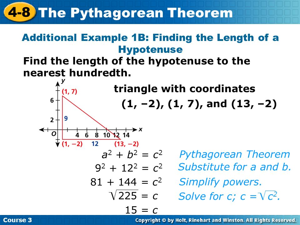 Course 3 4-8 The Pythagorean Theorem 15 = c Pythagorean Theorem Substitute for a and b. a 2 + b 2 = c 2 9 2 + 12 2 = c 2 81 + 144 = c 2 225 = c Simpli