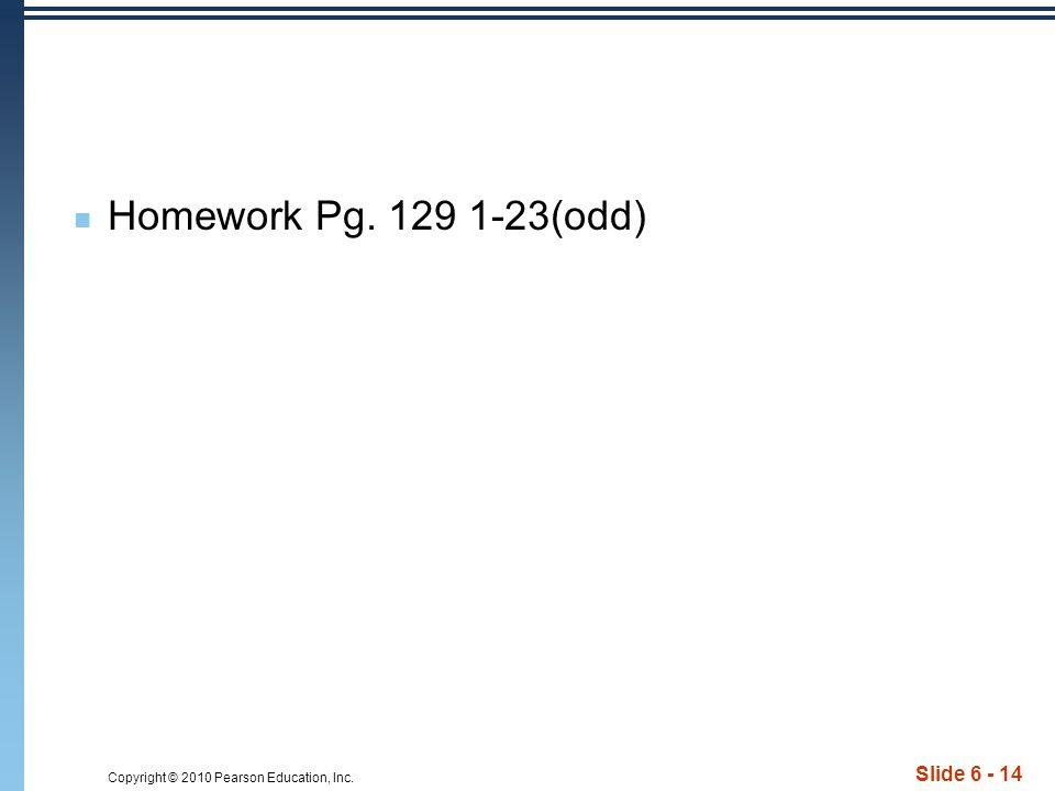 Copyright © 2010 Pearson Education, Inc. Slide 6 - 14 Homework Pg. 129 1-23(odd)