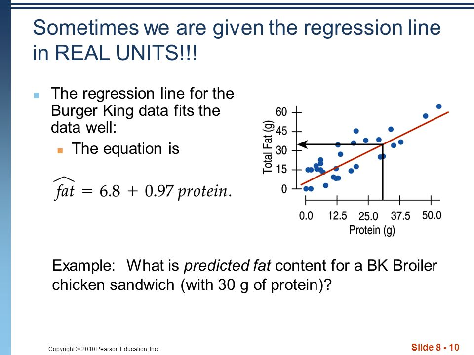Copyright © 2010 Pearson Education, Inc. Slide 8 - 10 Sometimes we are given the regression line in REAL UNITS!!! The regression line for the Burger K
