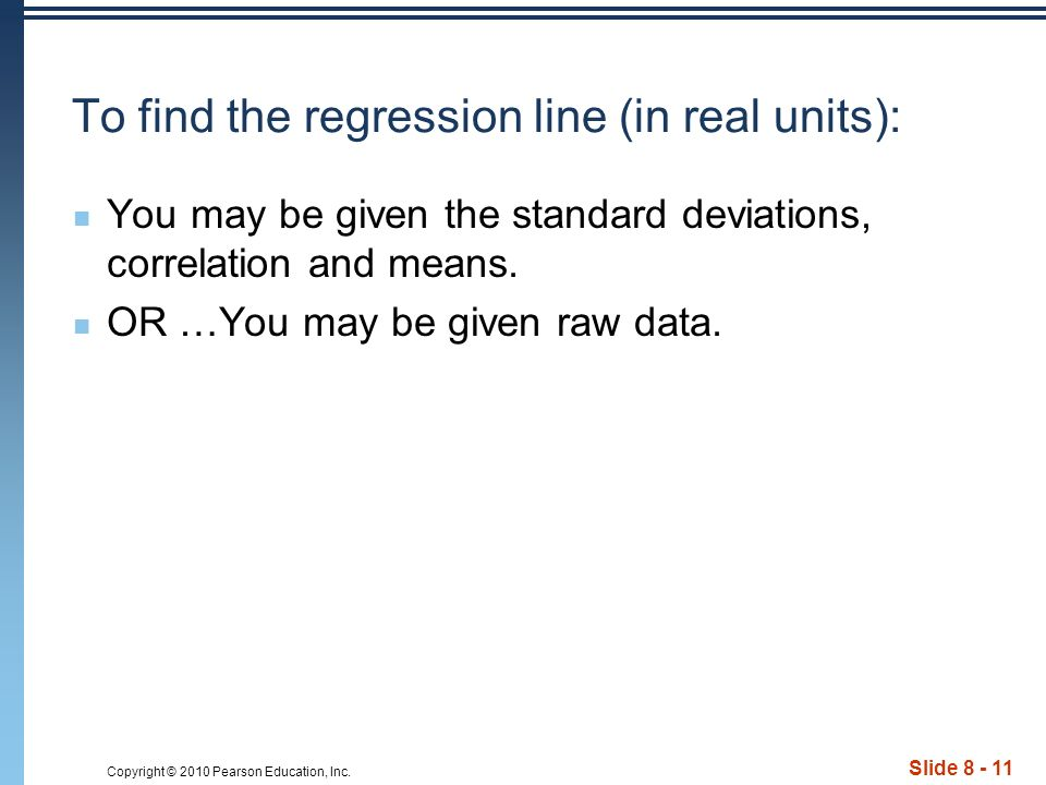 Copyright © 2010 Pearson Education, Inc. Slide 8 - 11 To find the regression line (in real units): You may be given the standard deviations, correlati