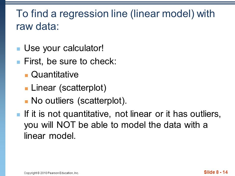 Copyright © 2010 Pearson Education, Inc. Slide 8 - 14 To find a regression line (linear model) with raw data: Use your calculator! First, be sure to c
