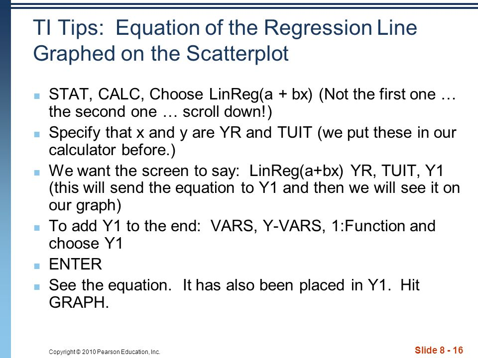 Copyright © 2010 Pearson Education, Inc. Slide 8 - 16 TI Tips: Equation of the Regression Line Graphed on the Scatterplot STAT, CALC, Choose LinReg(a