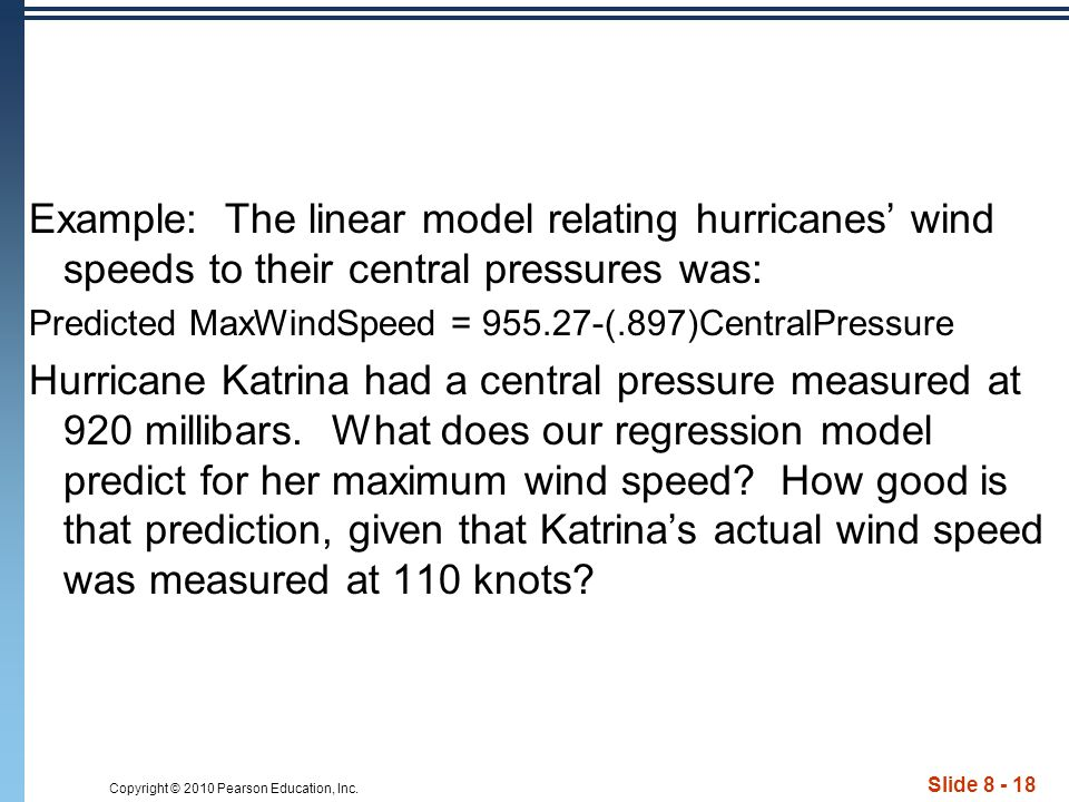 Copyright © 2010 Pearson Education, Inc. Slide 8 - 18 Example: The linear model relating hurricanes wind speeds to their central pressures was: Predic