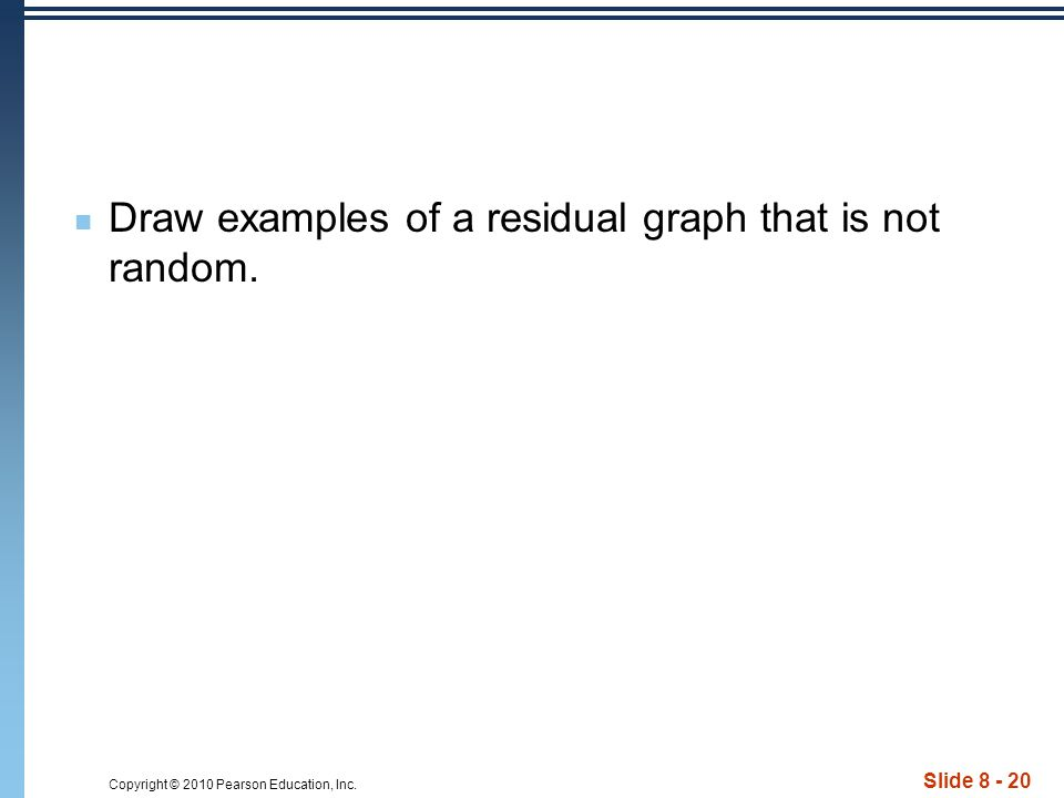 Copyright © 2010 Pearson Education, Inc. Slide 8 - 20 Draw examples of a residual graph that is not random.